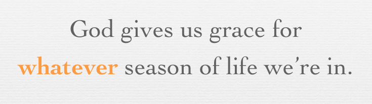 God gives us grace for whatever season of life we're in.