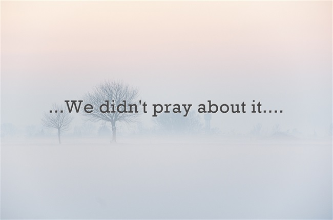 We-didnt-pray-about-it-1